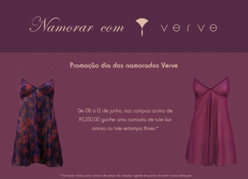 Promoção dia dos namorados Verve - de 08 a 12 de junho, nas compras acima de R$350,00 ganhe uma camisola de tule estampado ou liso. Promoção válida para peças da coleção vigente enquanto durarem nossos estoques.